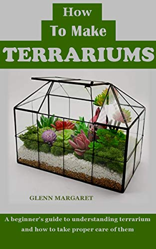 HOW TO MAKE TERRARIUMS: A beginner's guide to understanding terrarium and how to take proper care of them (English Edition)
