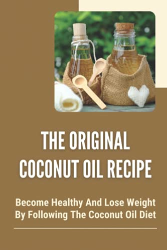The Original Coconut Oil Recipe: Become Healthy And Lose Weight By Following The Coconut Oil Diet: Coconut Oil For Beginners