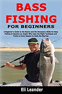 Bass Fishing for Beginners: A Beginner's Guide to the Basics and the Necessary Skills for Bass Fishing to Become an Angler Who Uses the Right Techiques and Tricks in Every Season to Hook the Big One