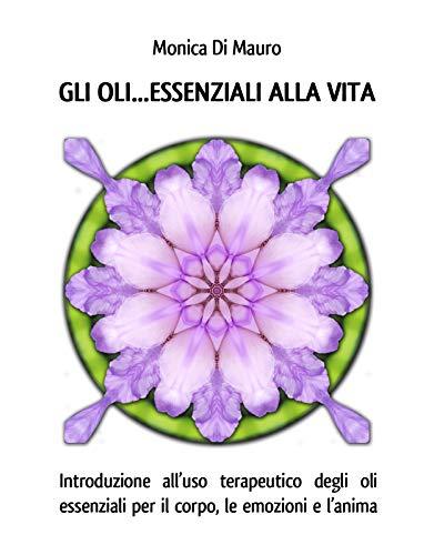 GLI OLI... ESSENZIALI ALLA VITA: Introduzione all'uso terapeutico degli oli essenziali per il corpo, le emozioni e l'anima