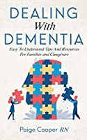 Dealing With Dementia: Easy To Understand Tips And Resources For Families And Caregivers