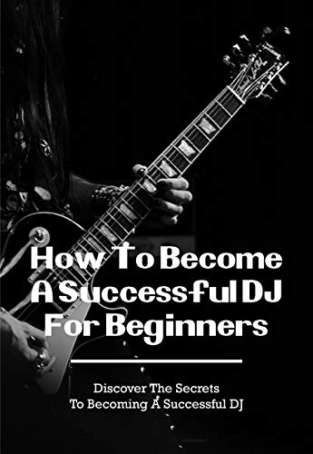 How To Become A Successful DJ For Beginners: Practical DJ Techniques With Examples: Do I Need A Dj Controller (English Edition)