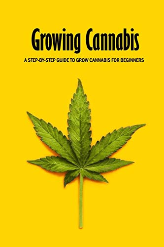 Growing Cannabis: A Step-by-Step Guide to Grow Cannabis for Beginners: Beginners Guide to Growing Cannabis Book