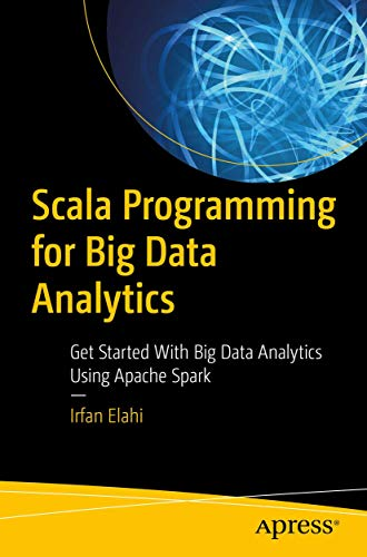 Scala Programming for Big Data Analytics: Get Started With Big Data Analytics Using Apache Spark