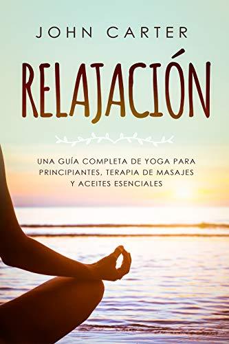 RELAJACIÓN: Una Guía Completa de Yoga Para Principiantes, Terapia de Masajes y...