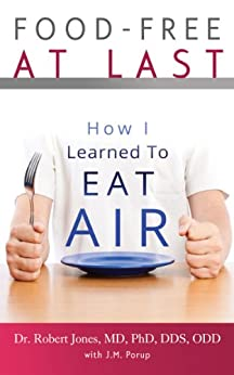 Food-Free at Last: How I Learned to Eat Air by [Dr. Robert Jones MD PhD DDS ODD, J.M. Porup]