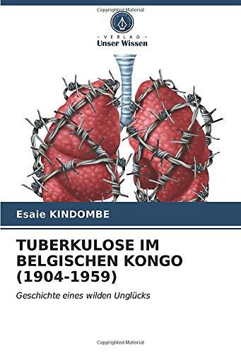 TUBERKULOSE IM BELGISCHEN KONGO (1904-1959): Geschichte eines wilden Unglücks