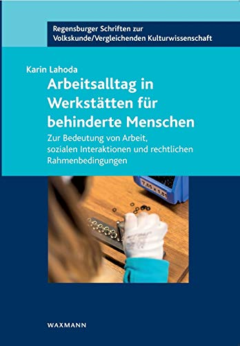 Arbeitsalltag in Werkstätten für behinderte Menschen: Zur Bedeutung von Arbeit, sozialen Interaktionen und rechtlichen Rahmenbedingungen (Regensburger ... /Vergleichenden Kulturwissenschaft)