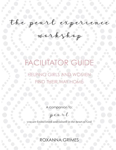 THE PEARL EXPERIENCE - FACILITATOR GUIDE: HELPING GIRLS AND WOMEN FIND THEIR WAY HOME
