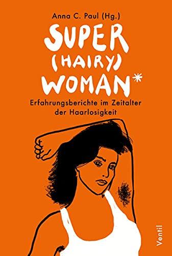 Super(hairy)woman*: Erfahrungsberichte im Zeitalter der Haarlosigkeit