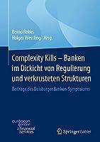 Complexity Kills - Banken im Dickicht von Regulierung und verkrusteten Strukturen: Beitraege des Duisburger Banken-Symposiums