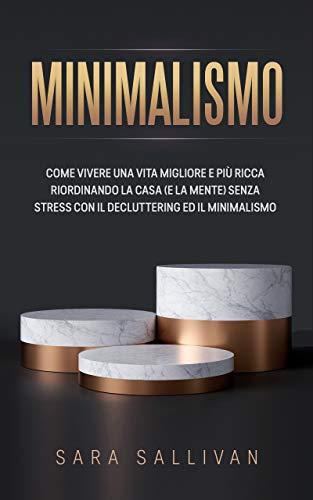 MINIMALISMO: Come vivere una vita migliore e più ricca riordinando la casa (e la mente) senza stress con il decluttering ed il minimalismo