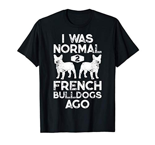 I Was Normal 2 French Bulldogs Ago Funny Dog Lover Gifts T-Shirt