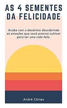 As 4 Sementes da Felicidade: Acabe com o desânimo descobrindo as emoções que você precisa cultivar para ter uma vida feliz. (Portuguese Edition) by [André Côrtes]
