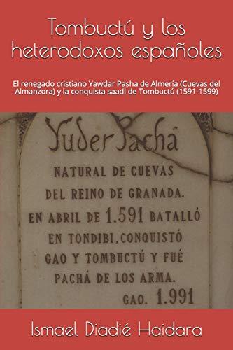 Tombuctú y los heterodoxos españoles: El renegado cristiano Yawdar Pasha de Almería (Cuevas del Almanzora) y la conquista saadi de Tombuctú (1591-1599)