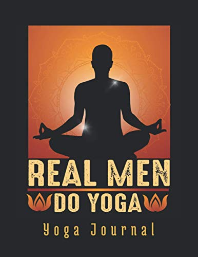 REAL MEN DO YOGA: KEEP TRACK OF EVERY DETAIL: DATE, TIME, POSES PRACTICED, CHAKRAS & AURA FIELDS... | Body & Mind Progress Tracker | Daily Meditation log book | Focus on the Here and Now.