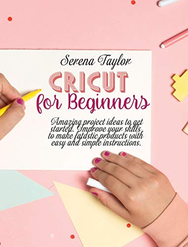 Cricut for Beginners: Amazing Project Ideas to Get Started. Improve Your Skills to Make Fantastic Products with Easy and Simple Instructions