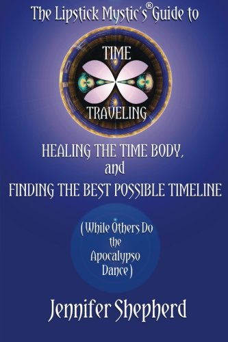 The Lipstick Mystic's Guide to Time Traveling, Healing the Time Body and Finding the Best Possible Timeline (While Others Do the Apocalypso Dance)