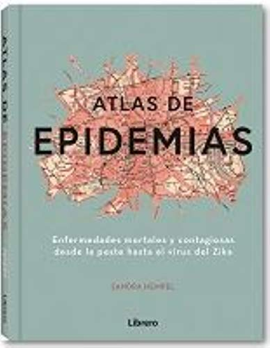 Atlas de las epidemias: Enfermedades mortales y contagiosas desde La Peste hasta el Virus del Zika
