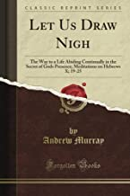 Let Us Draw Nigh: The Way to a Life Abiding Continually in the Secret of God's Presence; Meditations on Hebrews X; 19-25 (Classic Reprint)