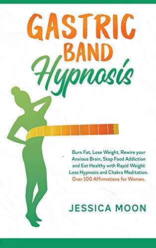 Gastric Band Hypnosis: Burn Fat, Lose Weight, Rewire your Anxious Brain, Stop Food Addiction and Eat Healthy with Rapid Weight Loss Hypnosis and Chakra Meditation. Over 100 Affirmations for Women.