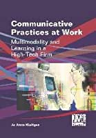 Communicative Practices at Work: Multimodality and Learning in a High-Tech Firm (Language, Mobility and Institutions)
