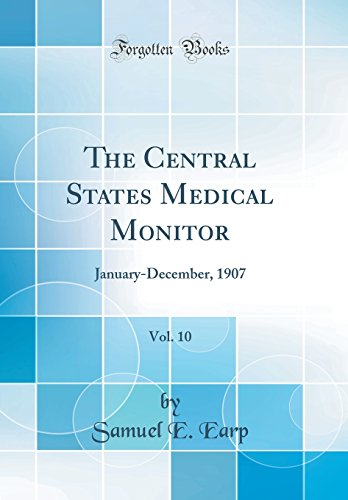 The Central States Medical Monitor, Vol. 10: January-December, 1907 (Classic Reprint)
