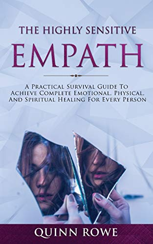The Highly Sensitive Empath: A Practical Survival Guide To Achieve Complete Emotional, Physical, And Spiritual Healing For Every Person