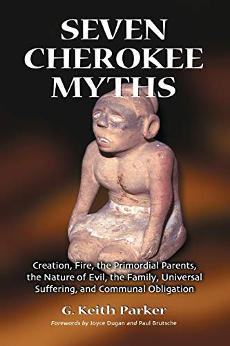 Seven Cherokee Myths: Creation, Fire, the Primordial Parents, the Nature of Evil, the Family, Universal Suffering And Communal Obligation