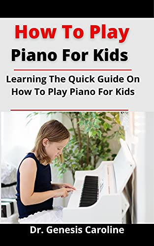 How To Play Piano For Kids: Learning The Quick Guide On How To Play Piano For Kids (English Edition)