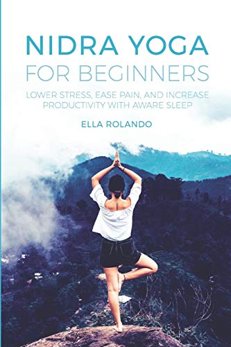 Nidra Yoga for beginners: Lower stress, ease pain, and increase productivity with aware sleep