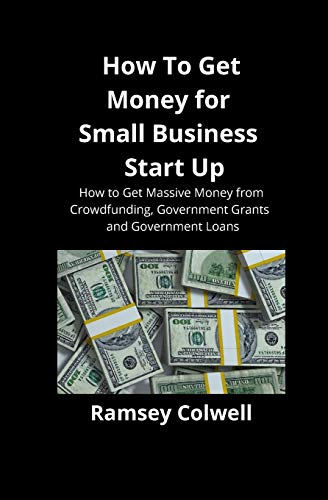 How To Get Money for Small Business Start Up: How to Get Massive Money from Crowdfunding, Government Grants and Government Loans