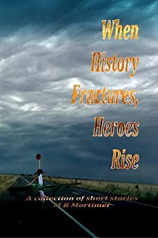 When History Fractures, Heroes Rise: A collection of short stories by [M R Mortimer]