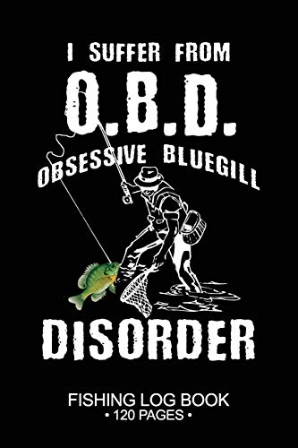 I Suffer From O.B.D Obsessive Bluegill Disorder Fishing Log Book 120 Pages: Cool Freshwater Game Fish Saltwater Fly Fishes Journal Composition Notebook Notes Day Planner Notepad