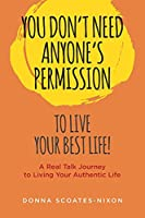 You Don't Need Anyone's Permission to Live Your Best Life!: A Real Talk Journey to Living Your Authentic Life