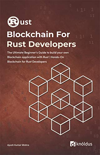 Blockchain For Rust Developers: The Ultimate Beginner's Guide to build your own Blockchain application with Rust | Hands-On Blockchain for Rust Developers … with Rust (Knoldus Rust Programming Series)