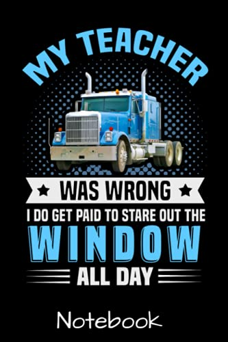 My Teacher Was Wrong I Do Get Paid To Stare Out The Window All Day Notebook: Funny Truck Driver Trucker Quote Novelty Journal For Men Women & Kids - ... Blank Lined Pages - Birthday Card Alternative
