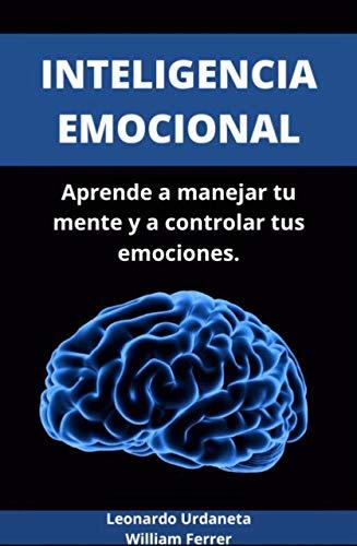 INTELIGENCA EMOCIONAL: Aprende a controlar tus emociones y comienza una vida mas feliz a partir de tu mente