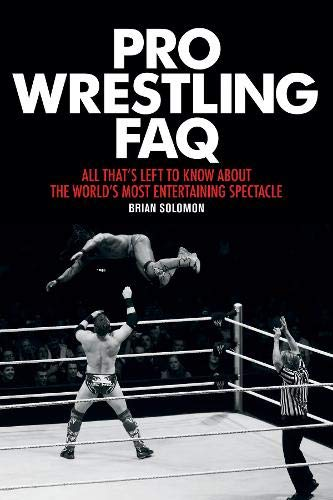 Pro Wrestling FAQ: All That's Left to Know About the World's Most Entertaining Spectacle (FAQ Pop Culture)