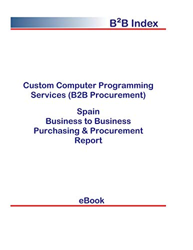 Custom Computer Programming Services (B2B Procurement) in Spain: B2B Purchasing + Procurement Values (English Edition)