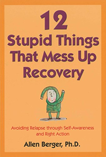 12 Stupid Things That Mess Up Recovery: Avoiding Relapse through Self-Awareness and Right Action (Berger 12)