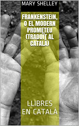 Frankenstein, o el Modern Prometeu (Traduït al català): LLIBRES EN CATALÀ (Catalan Edition)