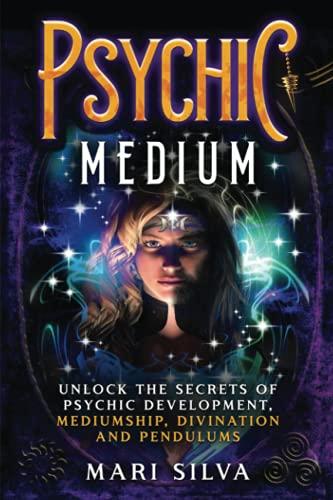 Psychic Medium: Unlock the Secrets of Psychic Development, Mediumship, Divination and Pendulums