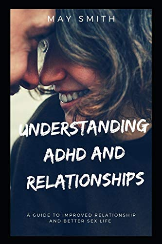 UNDERSTANDING ADHD AND RELATIONSHIPS: A Guide To Improved Relationship And Better Sex Life