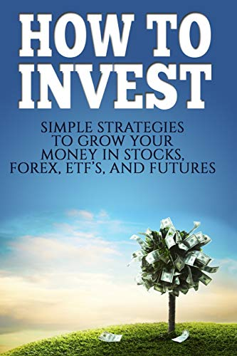 How To Invest: How To Invest: Simple Strategies To Grow Your Stocks, ETF\'s, and Futures (How To Invest, Stocks, Binary Options, Investing, Day ... Options, Investing, Day Trading, ETF\'s)
