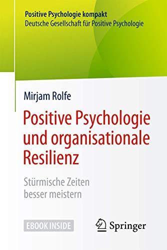 Positive Psychologie und organisationale Resilienz: Stürmische Zeiten besser meistern (Positive Psychologie kompakt)