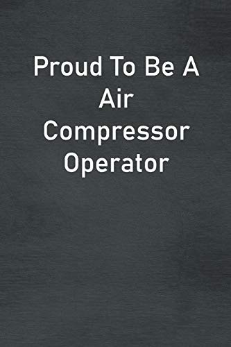 Proud To Be A Air Compressor Operator: Lined Notebook For Men, Women And Co Workers