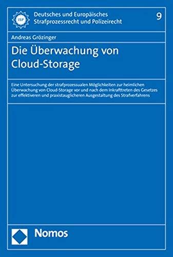 Die Überwachung von Cloud-Storage: Eine Untersuchung der strafprozessualen Möglichkeiten zur heimlichen Überwachung von Cloud-Storage vor und nach dem ... Strafprozessrecht Und Polizeirecht, Band 9)
