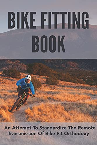 Bike Fitting Book: An Attempt To Standardize The Remote Transmission Of Bike Fit Orthodoxy: Bike Fitting Book 2021