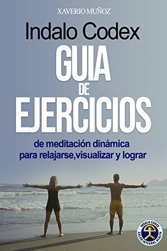 GUÍA DE EJERCICIOS INDALO CODEX: de meditación dinámica para relajarse, visualizar y lograr (Método Indalo Codex nº 12)